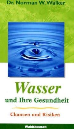 Wasser und Ihre Gesundheit, Chancen und Risiken - Dr Norman W Walker