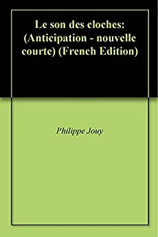 Le son des cloches: (Anticipation - nouvelle courte) par [Jouy, Philippe]