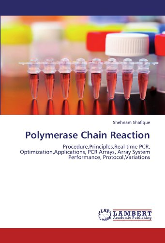 Polymerase Chain Reaction: Procedure,Principles,Real time PCR, Optimization,Applications, PCR Arrays, Array System Performance, Protocol,Variations