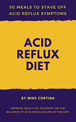 Acid Reflux Diet: 50 Meals To Stave Off Acid Reflux Symptoms-Improve Health By Focusing On The Balance Of Acid And Alkaline In The Diet (English Edition)