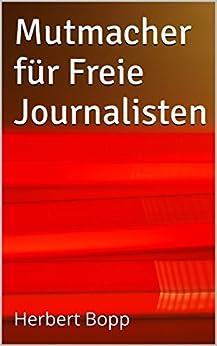 Mutmacher für Freie Journalisten: Herbert Bopp von [Bopp, Herbert]
