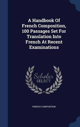 A Handbook Of French Composition, 100 Passages Set For Translation Into French At Recent Examinations