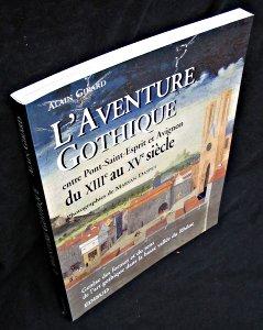 L'AVENTURE GOTHIQUE ENTRE PONT-SAINT-ESPRIT ET AVIGNON DU XIIIEME AU XVEME SIECLE. Genèse des formes et du sens de l'art gothique dans la basse vallée du Rhône