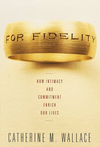 For Fidelity: How Intimacy and Commitment Enrich Our Lives by Catherine M. Wallace (1998-02-10)