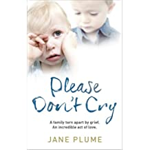 Please Don't Cry: A family torn apart by grief. An incredible act of love.