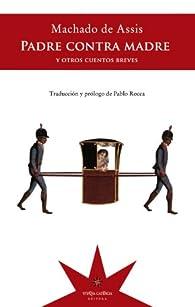 Padre contra madre y otros cuentos breves par  Joaquim Machado de Assis