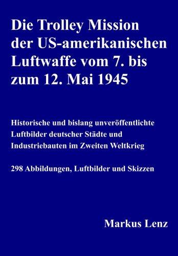Preisvergleich Produktbild Die Trolley Mission der US-amerikanischen Luftwaffe vom 7. bis zum 12. Mai 1945: Historische und bislang unveröffentlichte Luftbilder deutscher Städte und Industriebauten im Zweiten Weltkrieg