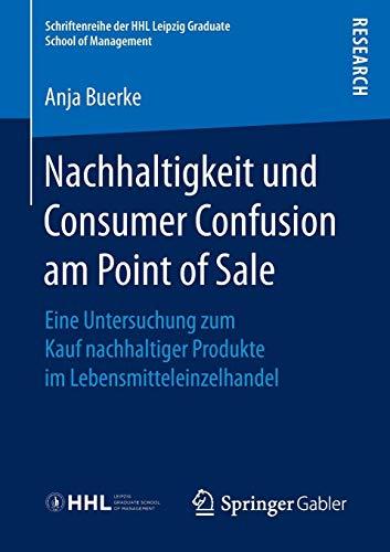 Nachhaltigkeit und Consumer Confusion am Point of Sale: Eine Untersuchung zum Kauf nachhaltiger Produkte im Lebensmitteleinzelhandel (Schriftenreihe der HHL Leipzig Graduate School of Management)