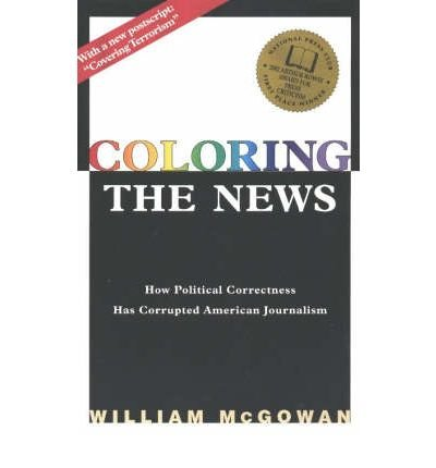 [ COLORING THE NEWS: HOW POLITICAL CORRECTNESS HAS CORRUPTED AMERICAN JOURNALISM ] BY McGowan, William ( AUTHOR )May-01-2003 ( Paperback )