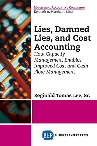 Lies, Damned Lies, and Cost Accounting: How Capacity Management Enables Improved Cost and Cash Flow Management