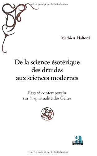 De la science ésotérique des druides aux sciences modernes: Regard contemporain sur la spiritualité des Celtes par Mathieu Halford