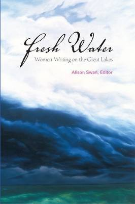 [(Fresh Water : Women Writing on the Great Lakes)] [Edited by Alison Swan] published on (September, 2006)