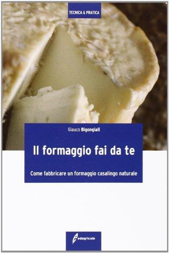 Il formaggio fai da te. Come fabbricare un formaggio casalingo naturale. Ediz. illustrata