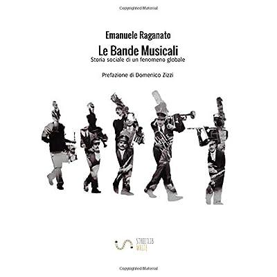 Le Bande Musicali. Storia Sociale Di Un Fenomeno Globale