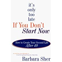 It's Only Too Late If You Don't Start Now : How to Create Your Second Life After Forty by Barbara Sher (1998-04-06)