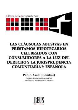Las cláusulas abusivas en préstamos hipotecarios celebrados con consumidores a la luz del Derecho y la jurisprudencia comunitaria y española (Claves de la jurisprudencia) por Pablo Amat Llombart