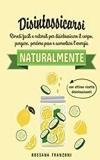 Disintossicarsi naturalmente: Rimedi facili e naturali per disintossicare il corpo, purgare, perdere peso e aumentare l'energia