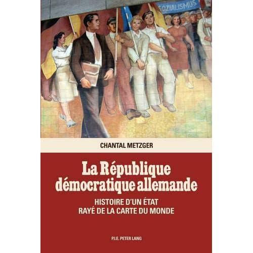 La République Démocratique Allemande: Histoire D'un État Rayé De La Carte Du Monde