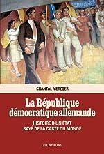 La République Démocratique Allemande - Histoire D'un État Rayé De La Carte Du Monde de Chantal Metzger
