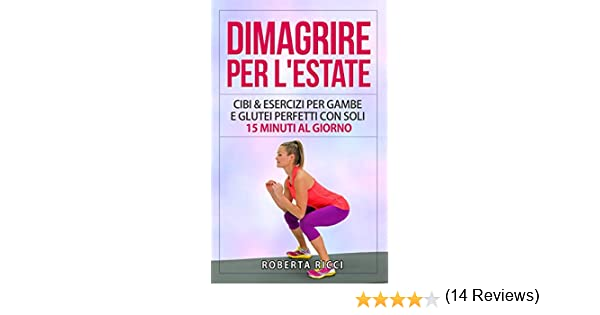 Amazon It Dimagrire Per L Estate Cibi Esercizi Per Gambe E Glutei Perfetti Con Soli 15 Minuti Al Giorno Ricci Roberta Libri