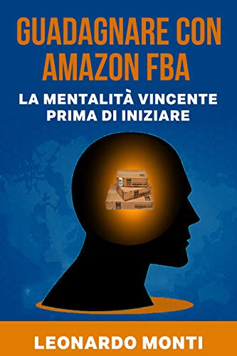 Guadagnare con AMAZON FBA La Mentalità Vincente Prima Di Iniziare: Come Approcciarsi A Questo Business Online, La Mia Esperienza Personale, Vantaggi e Svantaggi, I Primi Passi