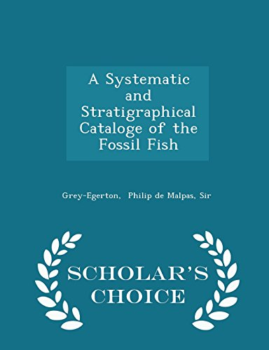 A Systematic and Stratigraphical Cataloge of the Fossil Fish - Scholar's Choice Edition