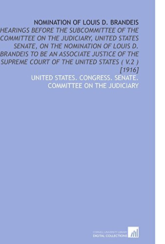Nomination of Louis D. Brandeis: Hearings Before the Subcommittee of the Committee on the Judiciary, United States Senate, on the Nomination of Louis ... Court of the United States ( V.2 ) [1916] by United States. Congress. Senate. Committee on the Judiciary (2009-12-15)