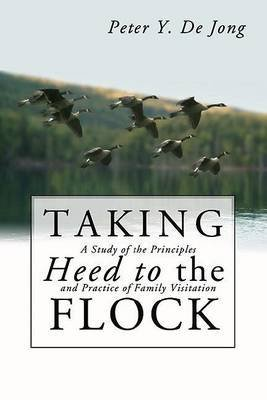 [(Taking Heed to the Flock : A Study of the Principles and Practice of Family Visitation)] [By (author) Peter Y de Jong] published on (December, 2003)