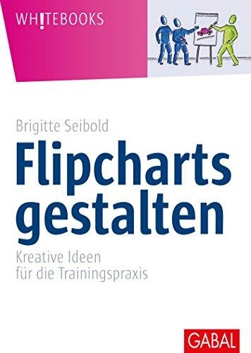 Flipcharts gestalten: Kreative Ideen für die Trainingspraxis (Whitebooks)