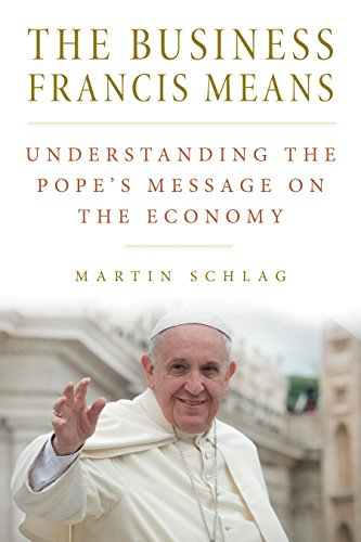The Business Francis Means: Understanding the Pope's Message on the Economy por Martin Schlag