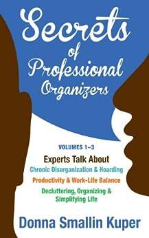 Get Organized Secrets of Professional Organizers Volumes 1-3: Experts Talk About Chronic Disorganization & Hoarding, Productivity & Life Balance, Decluttering, ... & Simplifying Life (English Edition) von [Kuper, Donna Smallin]