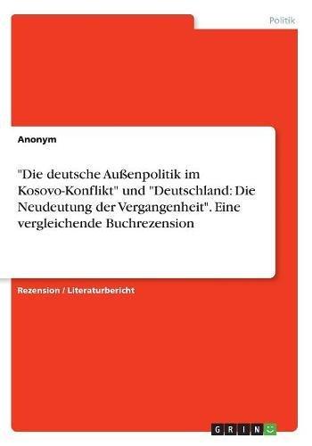 """""""Die deutsche Außenpolitik im Kosovo-Konflikt"""" und """"Deutschland: Die Neudeutung der Vergangenheit"""". Eine vergleichende Buchrezension"""