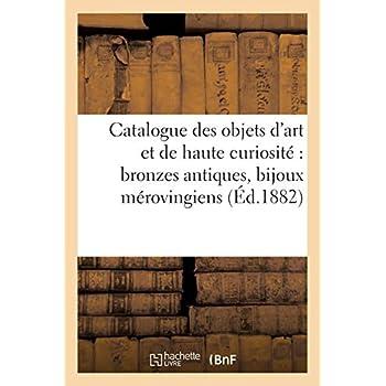 Catalogue des objets d'art et de haute curiosité : bronzes antiques, bijoux mérovingiens, monnaies: et médailles antiques du Moyen âge et de la Renaissance...