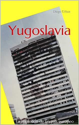 Yugoslavia: La implosión de un país europeo por Diego Urban