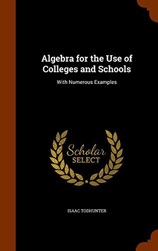 Algebra for the Use of Colleges and Schools: With Numerous Examples