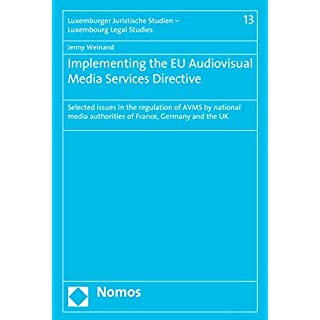 Implementing the EU Audiovisual Media Services Directive: Selected issues in the regulation of AVMS by national media authorities of France, Germany and ... Studien - Luxembourg Legal Studies Book 13)