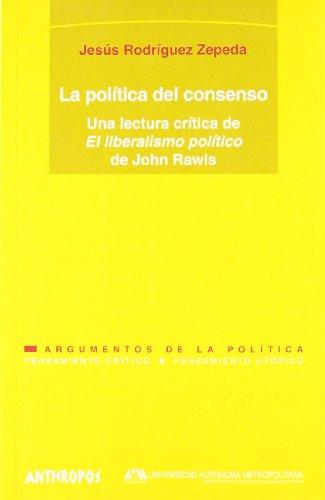 La Política Del Consenso. Una Lectura Critica De El Liberalismo Político De John Rawls