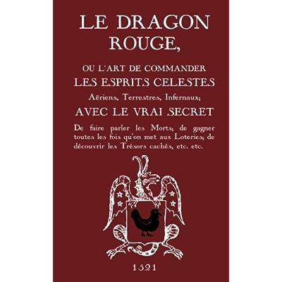 Le Dragon Rouge: Le Grand Grimoire - Ou l'Art de commander les Esprits Célestes, Aériens, Terrestres, Infernaux