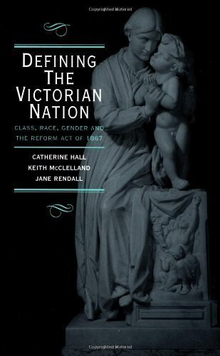 Defining the Victorian Nation: Class, Race, Gender and the British Reform Act of 1867 by Hall, Catherine, McClelland, Keith, Rendall, Jane published by Cambridge University Press (2000)