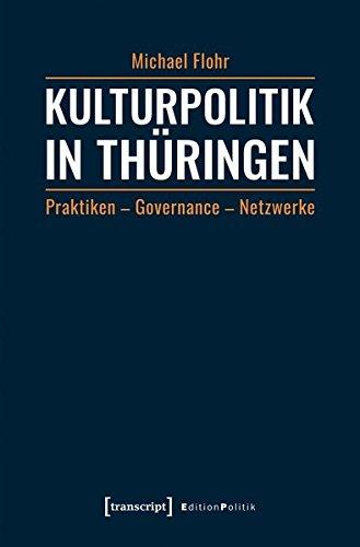 Kulturpolitik in Thüringen: Praktiken - Governance - Netzwerke (Edition Politik, Band 58)