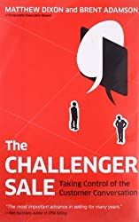 The Challenger Sale: Taking Control of the Customer Conversation by Dixon, Matthew, Adamson, Brent (2011) Hardcover