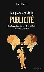 Les pionniers de la publicité : Aventures et aventuriers de la publicité en France (1836-1939)