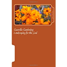 Guerrilla Gardening: Landscaping for the Soul: Volume 1