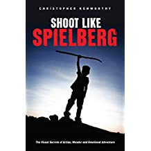 Shoot Like Spielberg: The Visual Secrets of Action, Wonder and Emotional Adventure