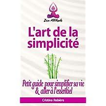 L'art de la simplicité: Petit guide pour simplifier sa vie et aller à l'essentiel (Zen Attitude t. 4)