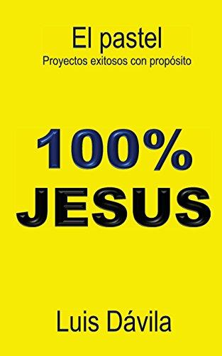 El pastel: Proyectos exitosos con propósito (100% JESUS) por Dávila Luis