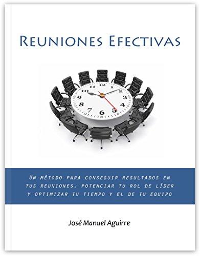 Reuniones Efectivas: Un método para conseguir resultados en tus reuniones, potenciar tu rol de líder y optimizar tu tiempo y el de tu equipo
