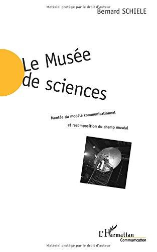 LE MUSÉE DE SCIENCES: Montée du modèle communicationnel et recomposition du champ muséal par Bernard Schiele
