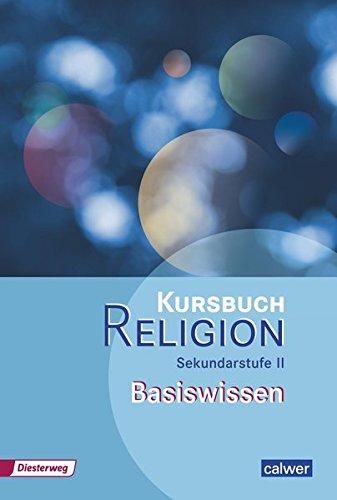 Kursbuch Religion Sekundarstufe II Basiswissen (Kursbuch Religion Sekundarstufe II / Arbeitsbuch für den Religionsunterricht in der Oberstufe)