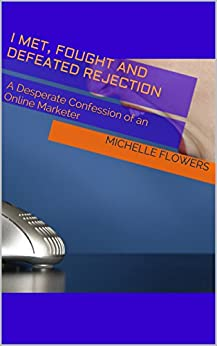 I Met, Fought And Defeated Rejection: A Desperate Confession of an Online Marketer (English Edition) von [Flowers, Michelle]
